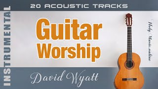 🎸 Guitar Worship • 20 Acoustic Tracks — David Wyatt | Christian Instrumental (4K)