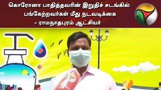 கொரோனா பாதித்தவரின் இறுதிச் சடங்கில் பங்கேற்றவர்கள் மீது நடவடிக்கை - ராமநாதபுரம் ஆட்சியர்