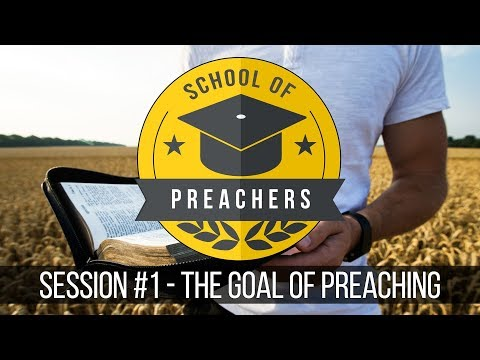 01 - The Goal of Preaching (School of Preachers)