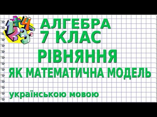 7 клас. Алгебра. РІВНЯННЯ ЯК МАТЕМАТИЧНА МОДЕЛЬ.