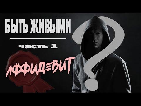 БЫТЬ ЖИВЫМИ / часть 1 / АФФИДЕВИТ