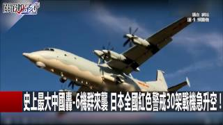 史上最大中國轟-6機群來襲 日本全國紅色警戒30架戰機急升空! 朱學恒 黃創夏 20170110-1 關鍵時刻