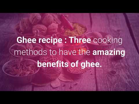 Ghee recipe- The three cooking methods to have the amazing benefits of ghee