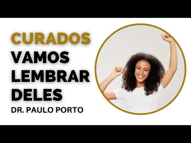 Vamos CUIDAR e LEMBRAR dos CURADOS da DOENÇA - Dr. Paulo Porto #curadosdadoenca