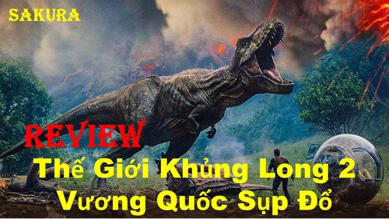 REVIEW PHIM THẾ GIỚI KHỦNG LONG 2: VƯƠNG QUỐC SỤP ĐỔ || JURASSIC WORLD || SAKURA REVIEW