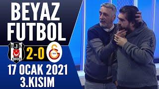 Beyaz Futbol 17 Ocak 2021 Kısım 3/3 (Beşiktaş 2-0 Galatasaray maçı)