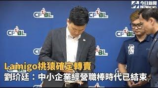 Lamigo桃猿隊確定轉賣 劉玠廷:中小企業經營職棒時代已結束