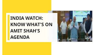India Watch: Know What's on Amit Shah's Agenda