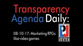 Transparency Agenda Daily August 10, 2017 - Marketing RPGs like video games