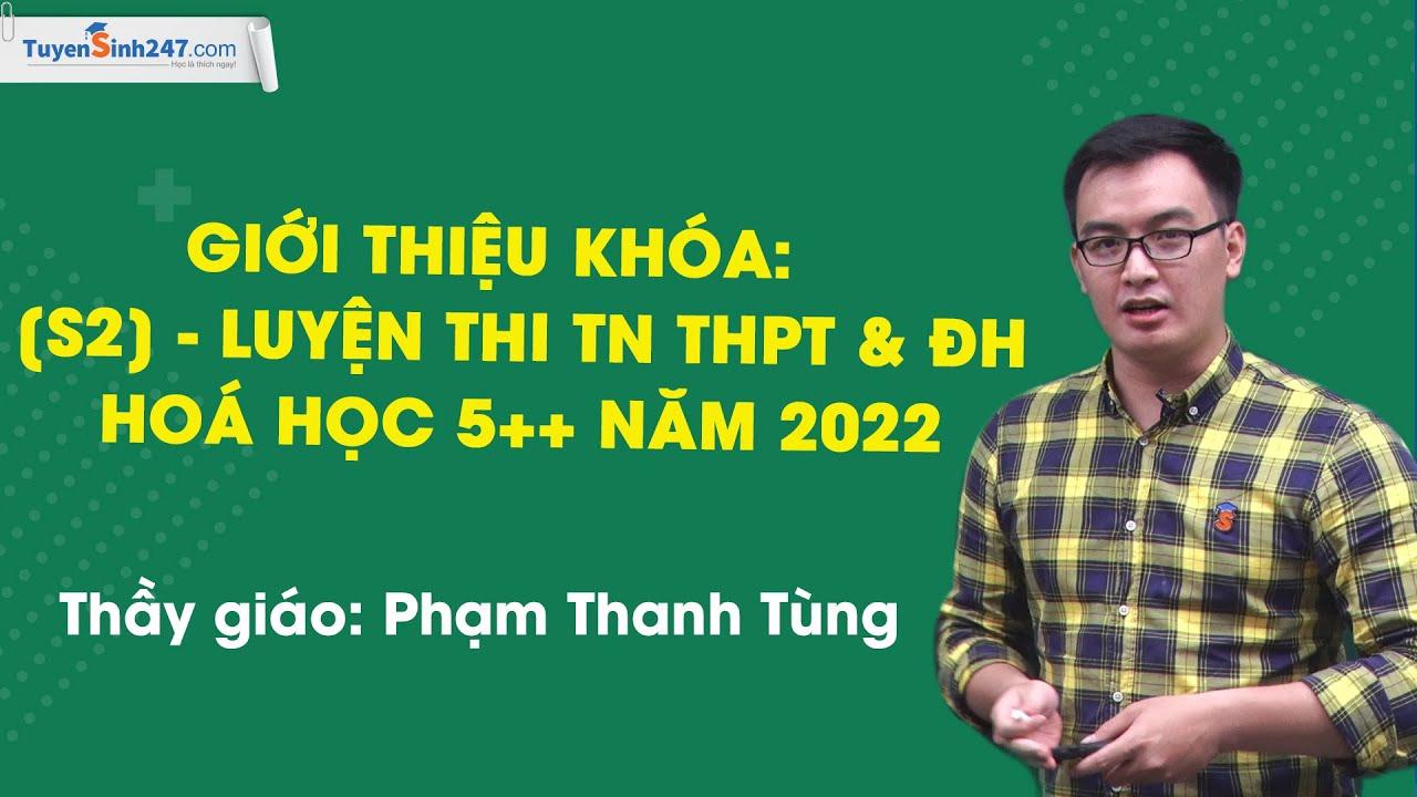 Giới thiệu khóa: [S2] - LUYỆN THI TN THPT & ĐH HOÁ HỌC 5++ NĂM 2022 - Thầy Phạm Thanh Tùng