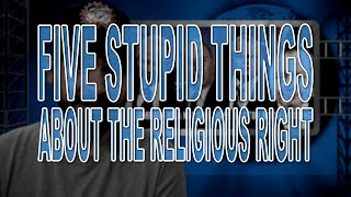 Five Stupid Things About the Religious Right