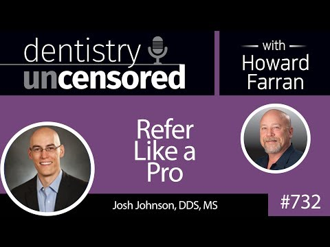 732 Refer Like a Pro with Josh Johnson, DDS, MS : Dentistry Uncensored with Howard Farran