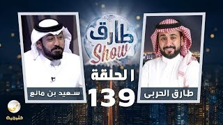 برنامج طارق شو الحلقة 139 - ضيف الحلقة سعيد بن مانع