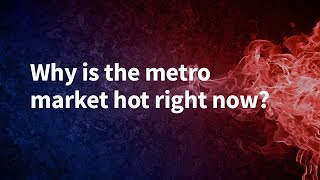 Why is the metro market hot right now?