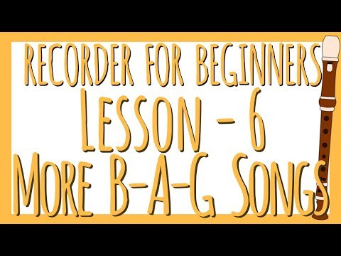 RECORDER FOR BEGINNERS: Lesson 6 - More B-A-G Songs