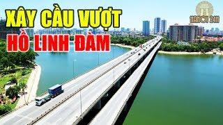 Hà Nội xây dựng Cầu vượt Hồ Linh Đàm gỡ rối tắc nghẽn Giao Thông