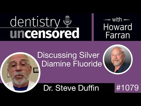 1079 Discussing Silver Diamine Fluoride With Steve Duffin: Dentistry Uncensored With Howard Farran