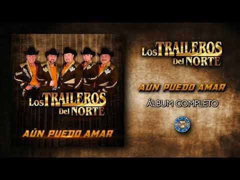 Los Traileros del Norte - Aún Puedo Amar ( Álbum Completo )