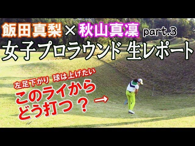 【飯田真梨×秋山真凜】左足下がりで球を上げる方法とは?女子プロのラウンドを生レポート!【きみさらずGL13番パー4】