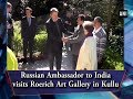 Russian Ambassador to India visits Roerich Art Gallery in Kullu - #Himachal Pradesh News