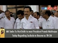 DMK MK Stalin To Meet President Pranab Mukherjee on VK Sasikala to be TN CM in Delhi