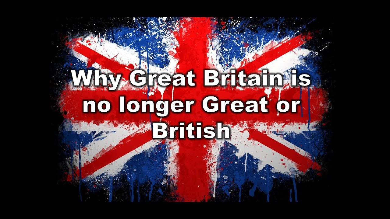 Why Great Britain is no longer Great or British.
