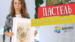 Основы грамотной работы сухой пастелью - Как оформить работу ? Юлия Капустина