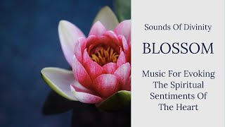 Sounds of Divinity || Blossom - Music For Evoking The Spiritual Sentiments Of The Heart