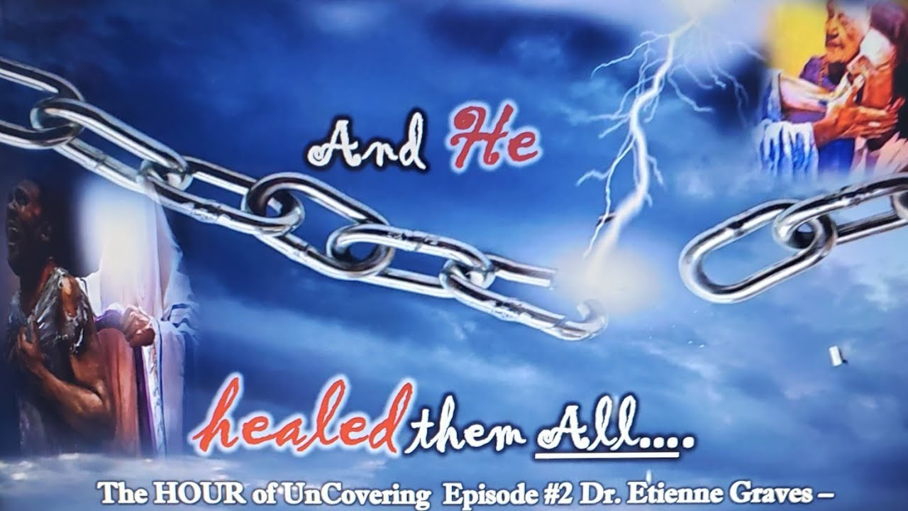 """Download The HOUR of UnCovering - Episode # 2 -  """"....And HE HEALED Them All..."""" by Dr. Etienne Graves"""