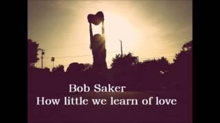 Bob Saker How little we learn of love