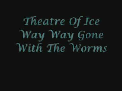 Theatre of Ice Way Way Gone With The Worms
