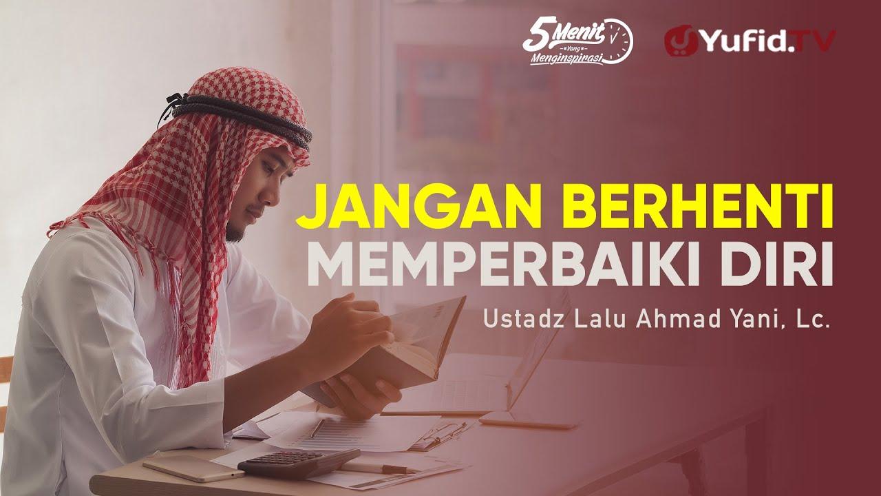Jangan Berhenti Memperbaiki Diri - Ustadz Lalu Ahmad Yani, Lc. - 5 Menit yang Menginspirasi