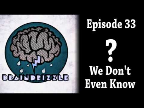 Braindrizzle Ep33 - We Don't Even Know