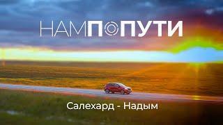 Из Салехарда в Надым по новой дороге. Встреча с жителями. МКР Олимпийский. НамПоПути 1 ЧАСТЬ