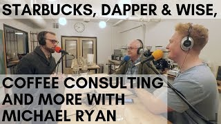 #26 Starbucks, Dapper & Wise, Coffee Consulting and more with Michael Ryan