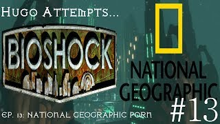 Hugo Attempts... Bioshock Ep. 13 [National Geographic Porn]