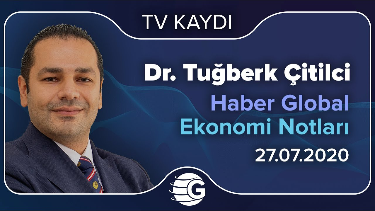 27.07.2020 - Haber Global -  Ekonomi Notları - GCM Yatırım Araştırma Müdürü Dr. Tuğberk Çitilci