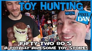TOY HUNTING with Pixel Dan at Fifty-Two 80's - A Totally Awesome Toy Store!