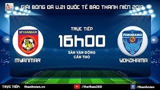 [TRỰC TIẾP] U.21 MYANMAR vs U.21 YOKOHAMA - Vòng chung kết giải U.21 quốc tế Báo Thanh Niên 2017