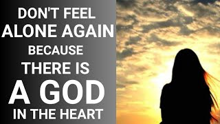 Don't Feel Alone Again, Because There Is A GOD In The Heart