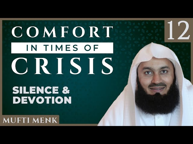 Comfort in Times of Crisis - Episode 12 - Silence & Devotion - Mufti Menk
