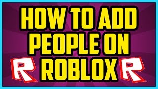 How To Add Friends On Roblox 2017 (QUICK & EASY) - How To Add People On Roblox Computer PC