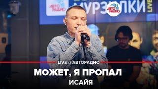 Download 🅰️ ИСАЙЯ - Может, Я Пропал (LIVE @ Авторадио) Mp3 and Videos