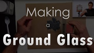 Making a Ground Glass for a View Camera - It's Easy!