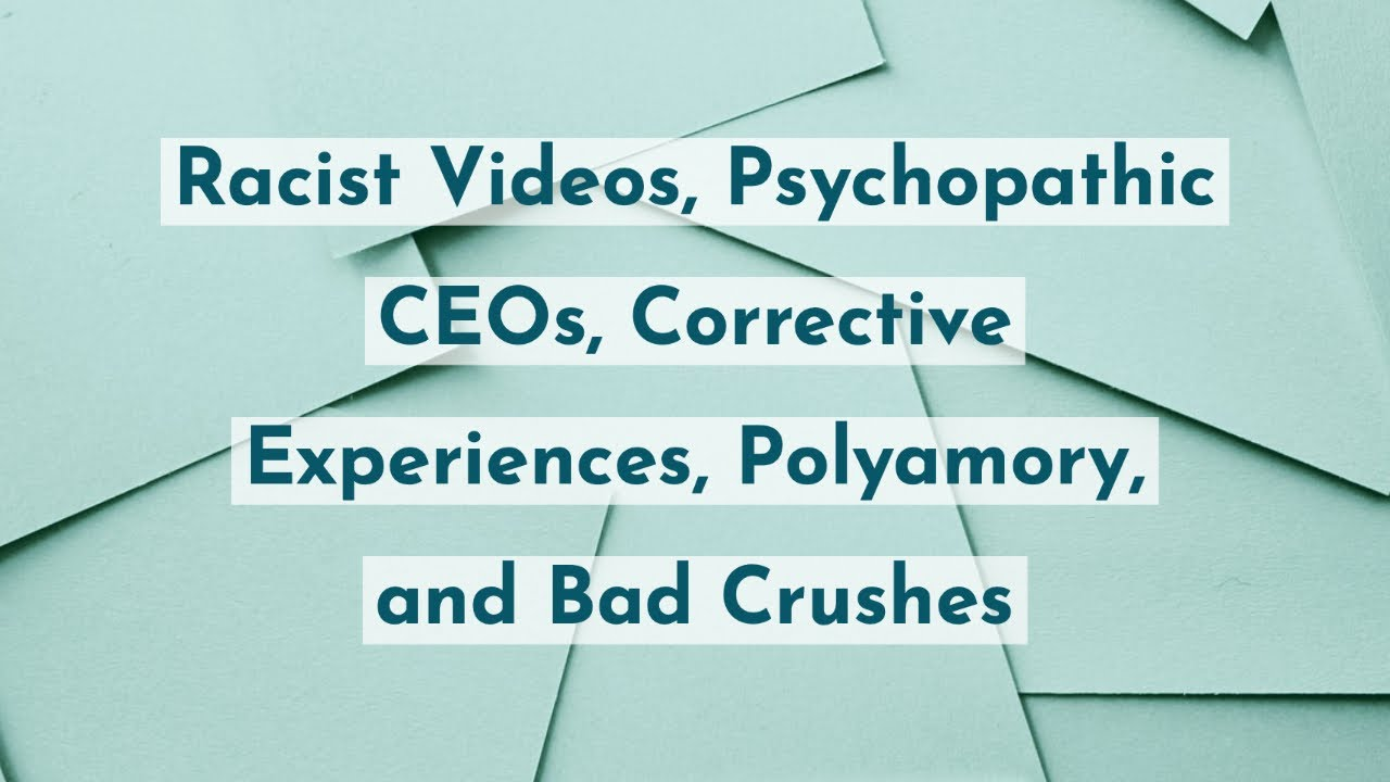 Racist Videos, Psychopathic CEOs, Corrective Experiences, Polyamory, and Bad Crushes