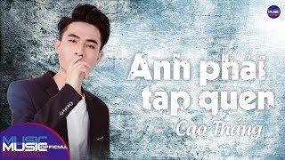 Anh Phải Tập Quên - Cao Thắng | Music