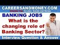 What is the changing role of Banking Sector? - Bank Interview Question & Answer