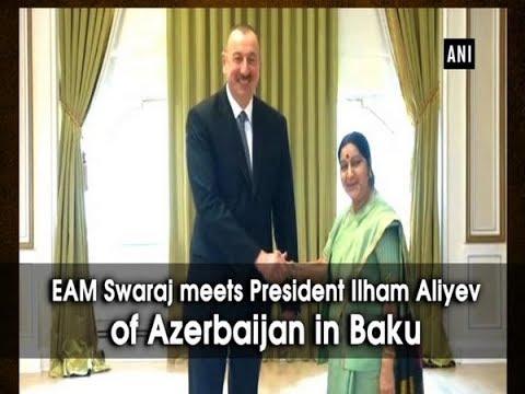 EAM Swaraj meets President Ilham Aliyev of Azerbaijan in Baku - ANI News