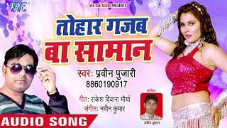 तोहार गजब बा सामान - Tohar Gajab Ke Saman - Praveen Pujari - Bhojpuri Hit Song 2019