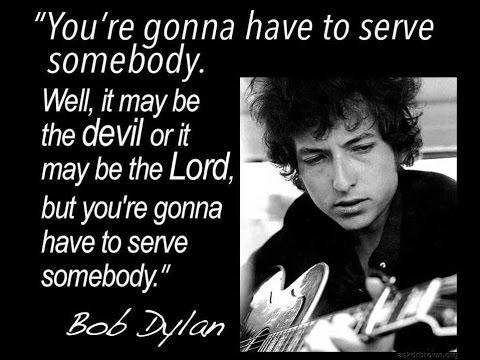 You gotta serve somebody!